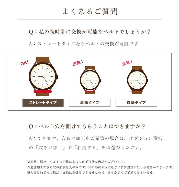 「よくある質問」Q:私の腕時計に交換が可能なベルトでしょうか? A:ストレートタイプならベルトの交換が可能です。 Q:ベルト穴を開けてもらうことはできますか? A:できます。穴あけ加工をご希望の場合は、オプション選択の「穴あけ加工」で「利用する」をお選びください。